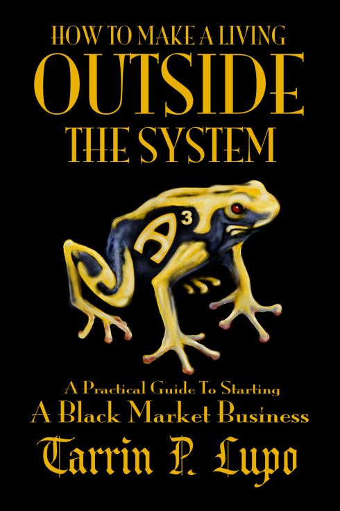 How to Make A Living Outside That System - Practical Guide to Starting a Black Market Business